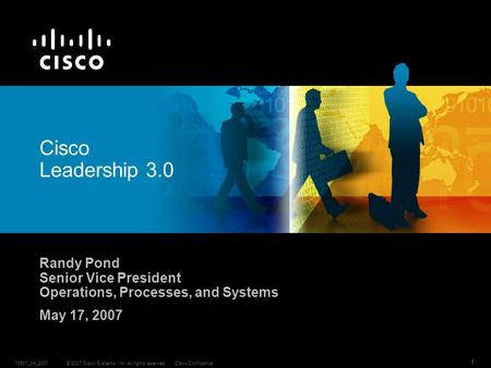 © 2007 Cisco Systems, Inc. All rights reserved.Cisco Confidential13537_04_2007 1 Cisco Leadership 3.0 Randy Pond Senior Vice President Operations, Processes,