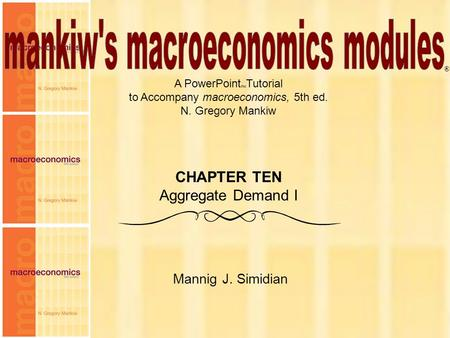 Chapter Ten1 A PowerPoint  Tutorial to Accompany macroeconomics, 5th ed. N. Gregory Mankiw Mannig J. Simidian ® CHAPTER TEN Aggregate Demand I.