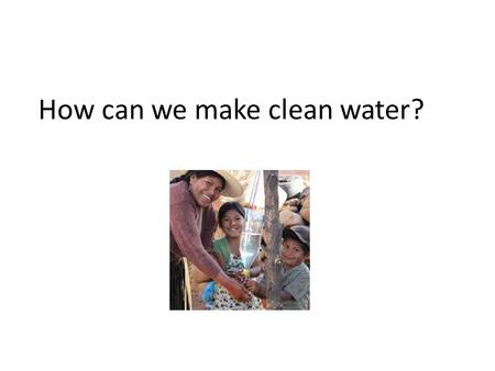 How can we make clean water?. People need water to survive and yet 1.1 billion people in the world do not have access to safe, clean drinking water. Finding.