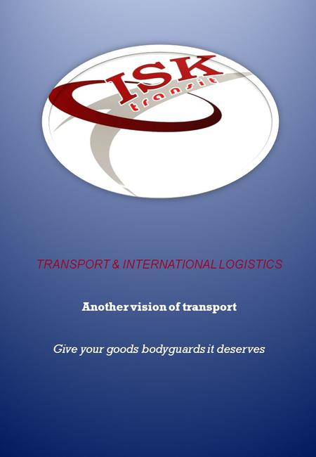 TRANSPORT & INTERNATIONAL LOGISTICS Another vision of transport Give your goods bodyguards it deserves.