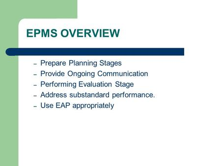 EPMS OVERVIEW – Prepare Planning Stages – Provide Ongoing Communication – Performing Evaluation Stage – Address substandard performance. – Use EAP appropriately.
