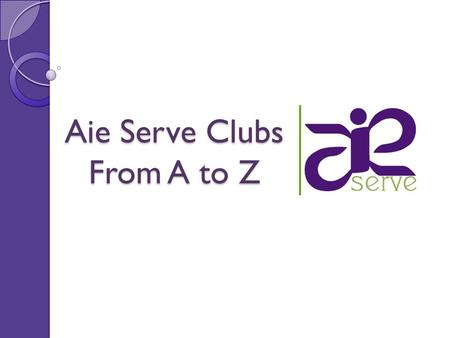 Aie Serve Clubs From A to Z. About Aie Serve …living by the values of respect, acceptance and love … coming from all regions, backgrounds, universities,
