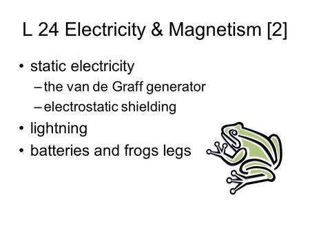 L 24 Electricity & Magnetism [2] static electricity –the van de Graff generator –electrostatic shielding lightning batteries and frogs legs.