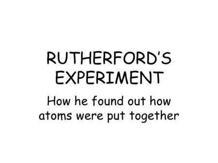 RUTHERFORD'S EXPERIMENT How he found out how atoms were put together.