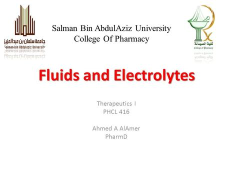 Fluids and Electrolytes Salman Bin AbdulAziz University College Of Pharmacy Therapeutics I PHCL 416 Ahmed A AlAmer PharmD.