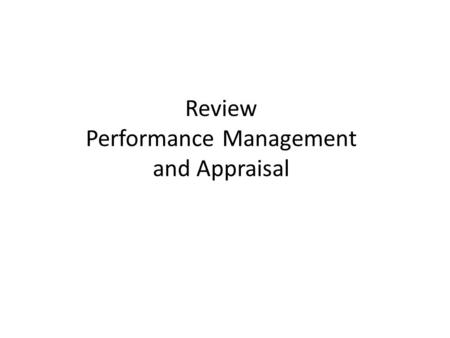 Review Performance Management and Appraisal. Comparing Performance Appraisal and Performance Management Performance appraisal – Evaluating an employee's.