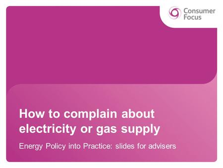 How to complain about electricity or gas supply Energy Policy into Practice: slides for advisers.