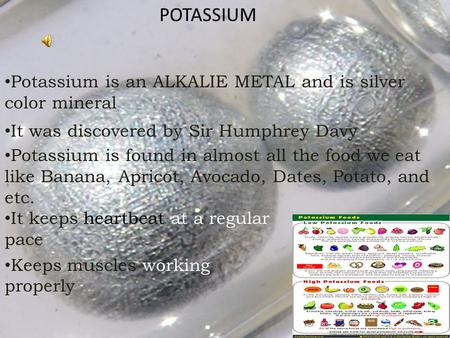 POTASSIUM Potassium is an ALKALIE METAL and is silver color mineral It was discovered by Sir Humphrey Davy Potassium is found in almost all the food we.