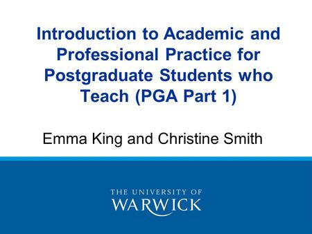 Introduction to Academic and Professional Practice for Postgraduate Students who Teach (PGA Part 1) Emma King and Christine Smith.