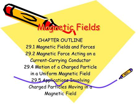 Magnetic Fields CHAPTER OUTLINE 29.1 Magnetic Fields and Forces