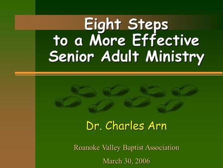 Eight Steps to a More Effective Senior Adult Ministry Dr. Charles Arn Roanoke Valley Baptist Association March 30, 2006.