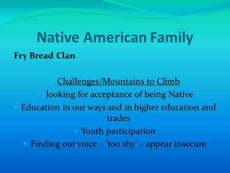 Native American Family Fry Bread Clan Challenges/Mountains to Climb looking for acceptance of being Native Education in our ways and in higher education.