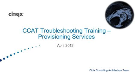 CCAT Troubleshooting Training – Provisioning Services April 2012 Citrix Consulting Architecture Team.