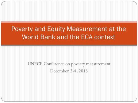 UNECE Conference on poverty measurement December 2-4, 2013 Poverty and Equity Measurement at the World Bank and the ECA context.