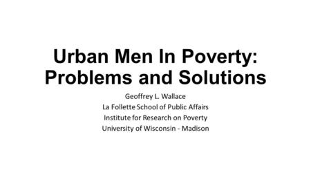 Urban Men In Poverty: Problems and Solutions Geoffrey L. Wallace La Follette School of Public Affairs Institute for Research on Poverty University of Wisconsin.