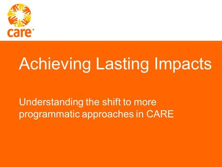 Achieving Lasting Impacts Understanding the shift to more programmatic approaches in CARE.