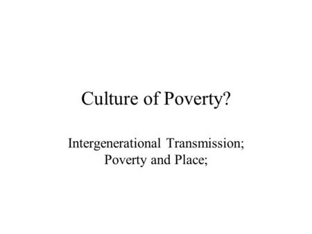 Culture of Poverty? Intergenerational Transmission; Poverty and Place;