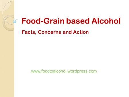 Food-Grain based Alcohol Facts, Concerns and Action www.foodtoalcohol.wordpress.com.