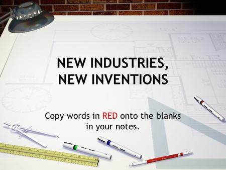 NEW INDUSTRIES, NEW INVENTIONS Copy words in RED onto the blanks in your notes.