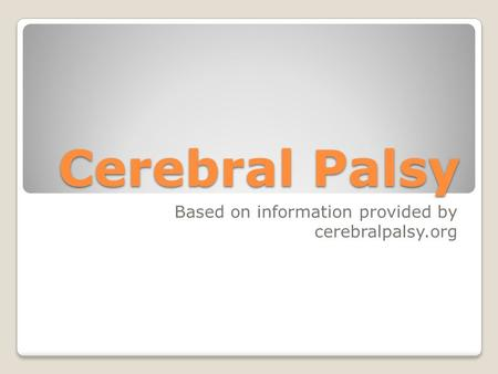 Cerebral Palsy Based on information provided by cerebralpalsy.org.