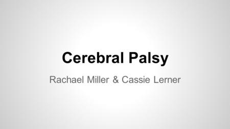 Cerebral Palsy Rachael Miller & Cassie Lerner. Description ●Cerebral Palsy is a disorder that impairs the control of movement due to brain damage. ●The.
