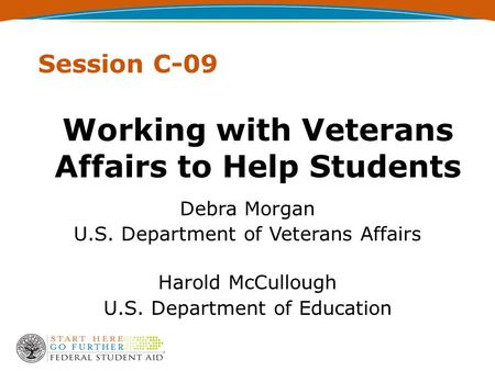Working with Veterans Affairs to Help Students Debra Morgan U.S. Department of Veterans Affairs Harold McCullough U.S. Department of Education Session.