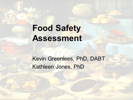 Food Safety Assessment Kevin Greenlees, PhD, DABT Kathleen Jones, PhD.
