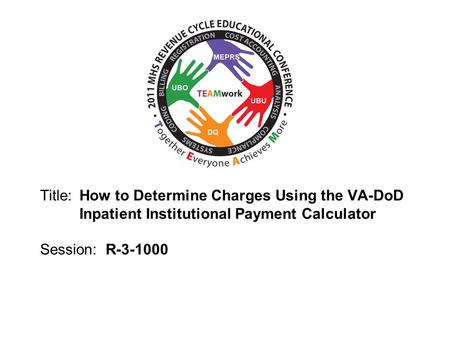 2010 UBO/UBU Conference Title: How to Determine Charges Using the VA-DoD Inpatient Institutional Payment Calculator Session: R-3-1000.