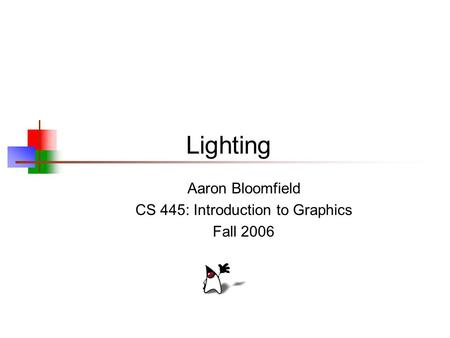 Lighting Aaron Bloomfield CS 445: Introduction to Graphics Fall 2006.