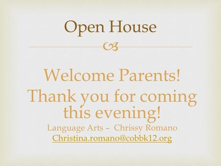  Welcome Parents! Thank you for coming this evening! Language Arts – Chrissy Romano Open House.