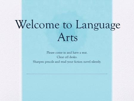 Welcome to Language Arts Please come in and have a seat. Clear off desks. Sharpen pencils and read your fiction novel silently.