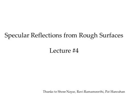Specular Reflections from Rough Surfaces Lecture #4 Thanks to Shree Nayar, Ravi Ramamoorthi, Pat Hanrahan.
