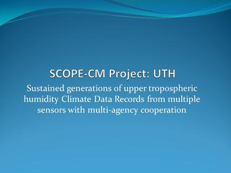 Sustained generations of upper tropospheric humidity Climate Data Records from multiple sensors with multi-agency cooperation.