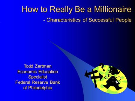 - Characteristics of Successful People Todd Zartman Economic Education Specialist Federal Reserve Bank of Philadelphia How to Really Be a Millionaire.
