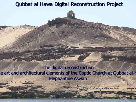 Qubbat al Hawa Digital Reconstruction Project The digital reconstruction Of the art and architectural elements of the Coptic Church at Qubbat al-Hawa Elephantine.