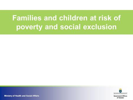 Ministry of Health and Social Affairs Families and children at risk of poverty and social exclusion.