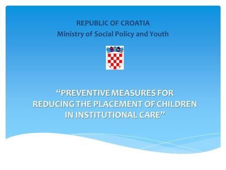 """PREVENTIVE MEASURES FOR REDUCING THE PLACEMENT OF CHILDREN IN INSTITUTIONAL CARE"" REPUBLIC OF CROATIA Ministry of Social Policy and Youth."