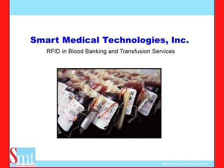 SMT Proprietary and Confidential Smart Medical Technologies, Inc. RFID in Blood Banking and Transfusion Services.