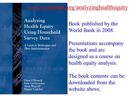 Www.worldbank.org/analyzinghealthequity Book published by the World Bank in 2008. Presentations accompany the book and are designed as a course on health.