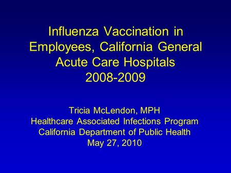 Influenza Vaccination in Employees, California General Acute Care Hospitals 2008-2009 Tricia McLendon, MPH Healthcare Associated Infections Program California.