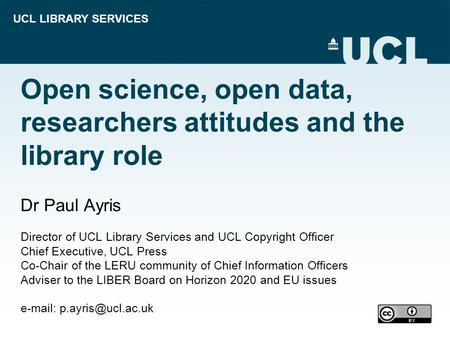 UCL LIBRARY SERVICES Open science, open data, researchers attitudes and the library role Dr Paul Ayris Director of UCL Library Services and UCL Copyright.