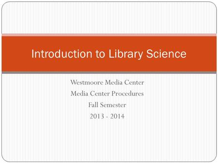 Westmoore Media Center Media Center Procedures Fall Semester 2013 - 2014 Introduction to Library Science.