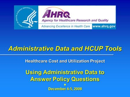 Administrative Data and HCUP Tools Healthcare Cost and Utilization Project Using Administrative Data to Answer Policy Questions  December 4-5, 2008.