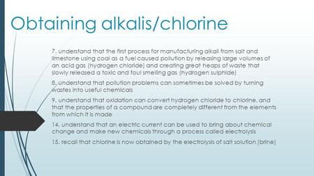 Obtaining alkalis/chlorine 7. understand that the first process for manufacturing alkali from salt and limestone using coal as a fuel caused pollution.