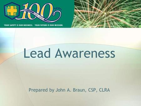 Lead Awareness Prepared by John A. Braun, CSP, CLRA