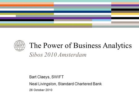 The Power of Business Analytics Sibos 2010 Amsterdam Bart Claeys, SWIFT Neal Livingston, Standard Chartered Bank 26 October 2010.