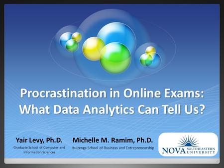 Procrastination in Online Exams: What Data Analytics Can Tell Us? Yair Levy, Ph.D. Graduate School of Computer and Information Sciences Michelle M. Ramim,