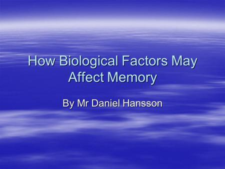 How Biological Factors May Affect Memory By Mr Daniel Hansson.