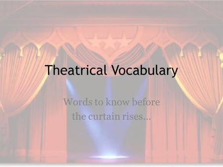 Theatrical Vocabulary Words to know before the curtain rises…