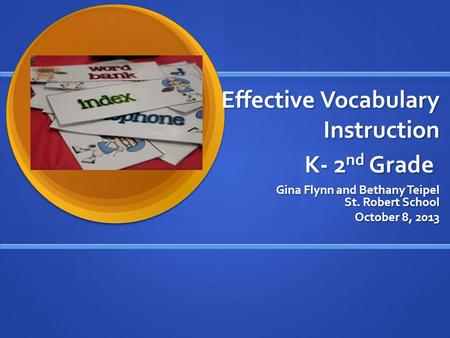 Effective Vocabulary Instruction K- 2 nd Grade Gina Flynn and Bethany Teipel St. Robert School October 8, 2013.